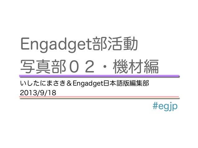 Engadget部活動 写真部02・機材編 いしたにまさき&Engadget日本語版編集部 2013/9/18 #egjp