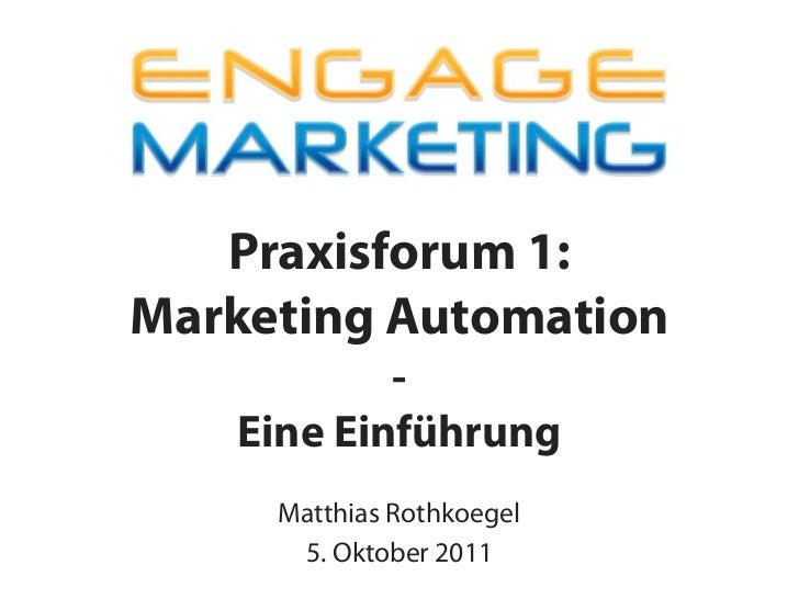 Praxisforum 1:Marketing Automation           -   Eine Einführung     Matthias Rothkoegel      5. Oktober 2011
