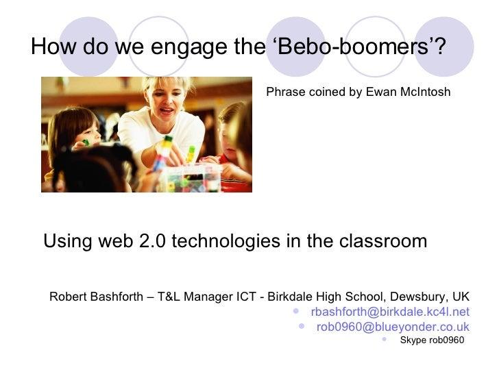 How do we engage the 'Bebo-boomers'? <ul><li>Robert Bashforth – T&L Manager ICT - Birkdale High School, Dewsbury, UK </li>...