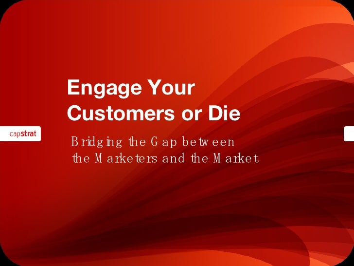 Engage Your  Customers or Die Bridging the Gap between  the Marketers and the Market