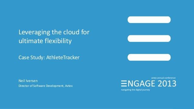 Leveraging the cloud for ultimate flexibility Case Study: AthleteTracker Neil Iversen Director of Software Development, Av...