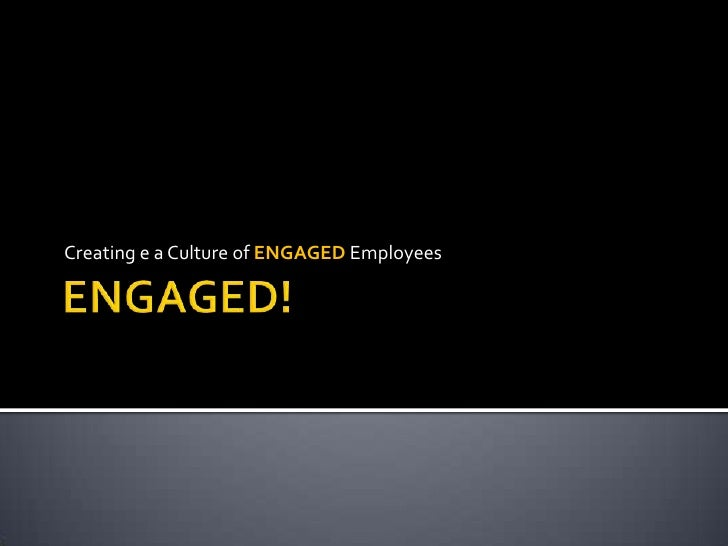 Creating e a Culture of ENGAGED Employees