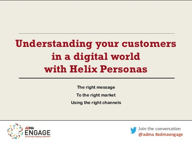 Understanding your customers in a digital world with Helix Personas The right message To the right market Using the right ...