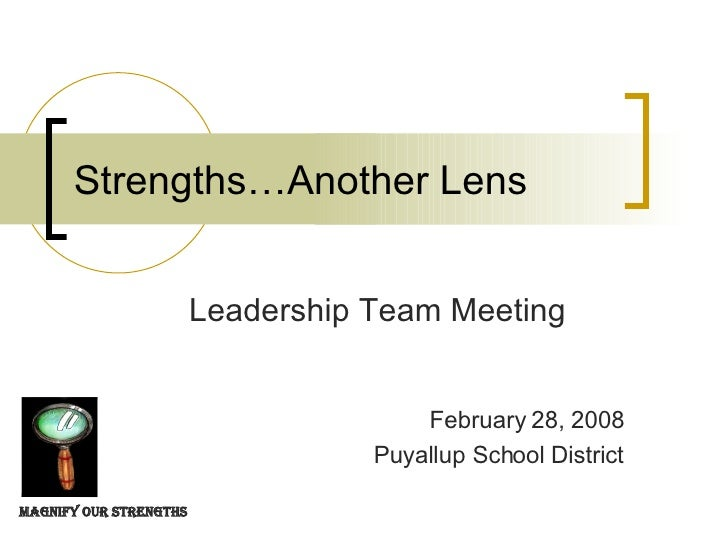 Strengths…Another Lens Leadership Team Meeting February 28, 2008 Puyallup School District Magnify our Strengths