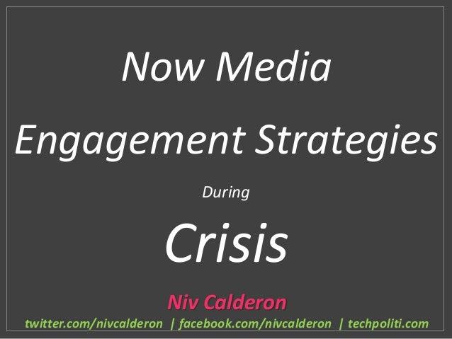 Now MediaEngagement StrategiesDuringCrisisNiv Calderontwitter.com/nivcalderon | facebook.com/nivcalderon | techpoliti.com