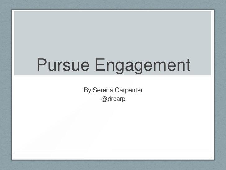 Pursue Engagement     By Serena Carpenter          @drcarp