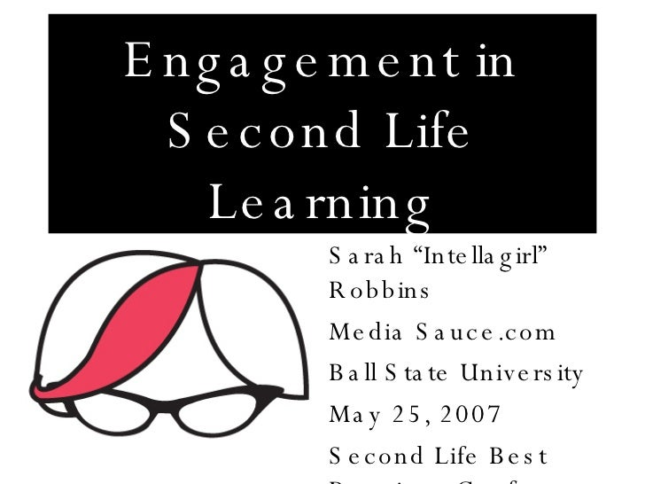 "Engagement in Second Life Learning Sarah ""Intellagirl"" Robbins Media Sauce.com Ball State University May 25, 2007 Second L..."