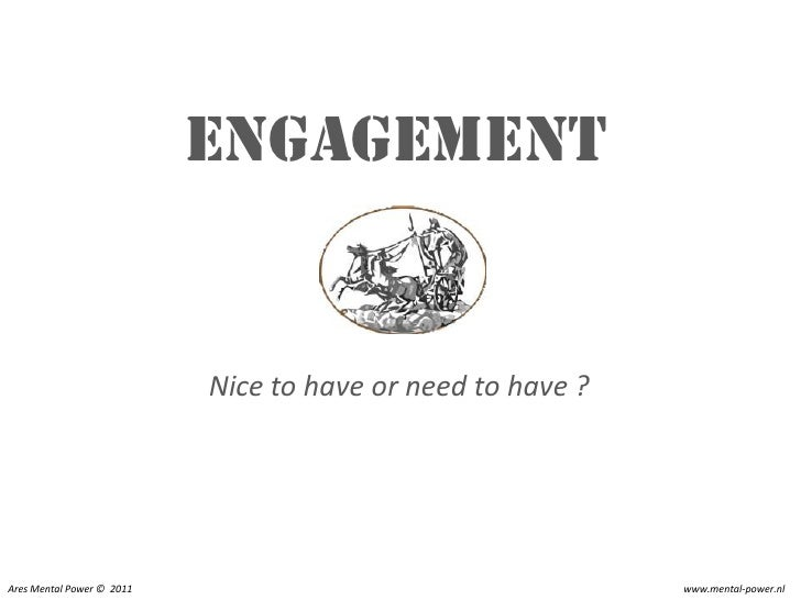 Engagement                           Nice to have or need to have ?Ares Mental Power © 2011                               ...