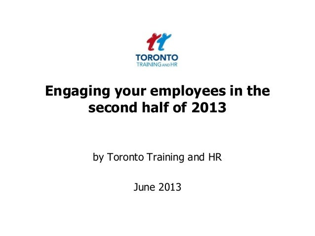 Engaging your employees in thesecond half of 2013by Toronto Training and HRJune 2013