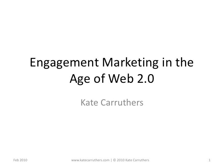 Engagement Marketing in the Age of Web 2.0<br />Kate Carruthers<br />Feb 2010<br />1<br />www.katecarruthers.com | © 2010 ...