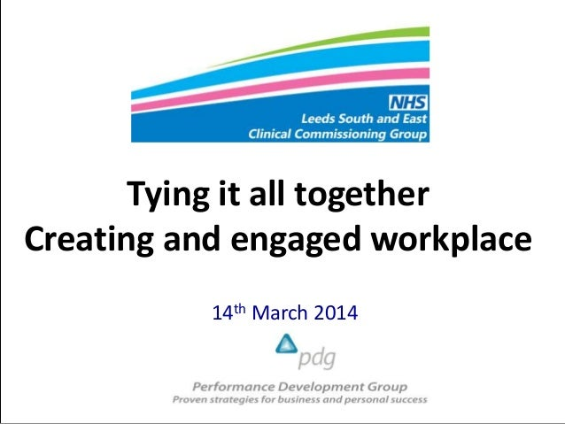 Tying it all together Creating and engaged workplace 14th March 2014