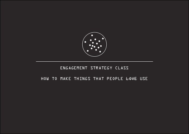ENGAGEMENT STRATEGY CLASS ! HOW TO MAKE THINGS THAT PEOPLE LOVE USE