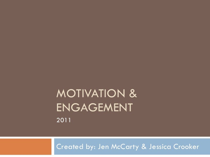 MOTIVATION & ENGAGEMENT Created by: Jen McCarty & Jessica Crooker 2011
