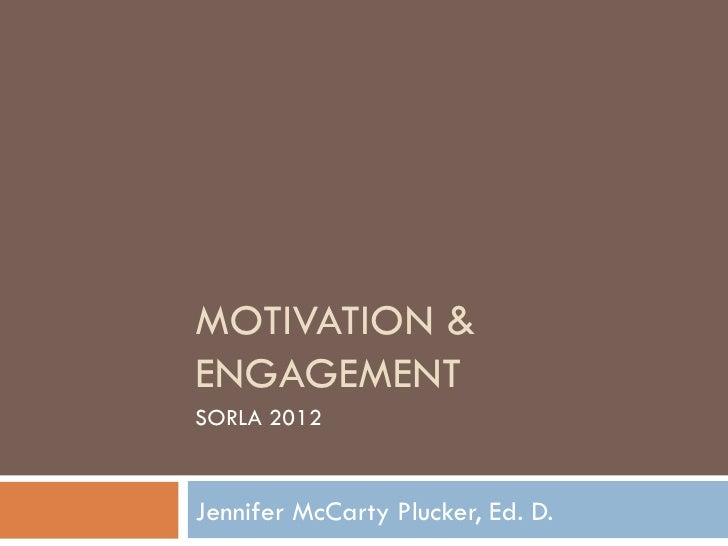 MOTIVATION &ENGAGEMENTSORLA 2012Jennifer McCarty Plucker, Ed. D.