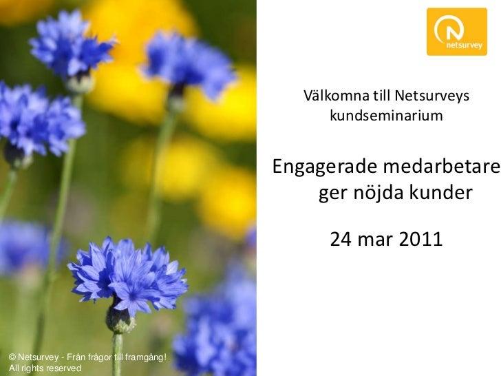 Välkomna till Netsurveys kundseminarium<br />Engagerade medarbetare ger nöjda kunder<br />24 mar 2011<br />© Netsurvey - F...