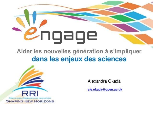 Aider les nouvelles génération à s'impliquer dans les enjeux des sciences ale.okada@open.ac.uk Alexandra Okada