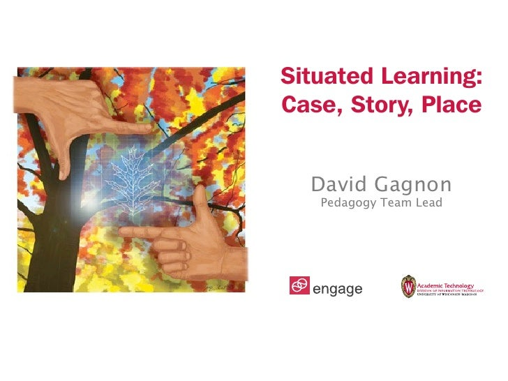 Situated Learning:Case, Story, Place  David Gagnon   Pedagogy Team Lead