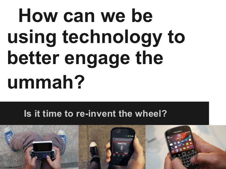 How can we be using technology to better engage the ummah?   Is it time to re-invent the wheel?