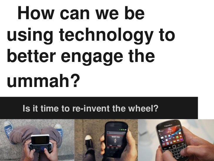 How can we beusing technology tobetter engage theummah? Is it time to re-invent the wheel?