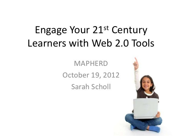Engage Your   21 st                 CenturyLearners with Web 2.0 Tools          MAPHERD       October 19, 2012         Sar...