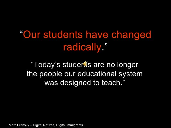 """"""" Our students have changed radically ."""" """"Today's students are no longer the people our educational system was designed to..."""
