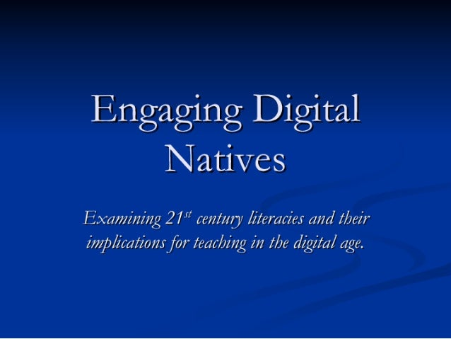 Engaging Digital     Natives Examining 21st century literacies and their implications for teaching in the digital age.