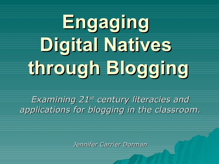 Engaging  Digital Natives  through Blogging Examining 21 st  century literacies and applications for blogging in the class...