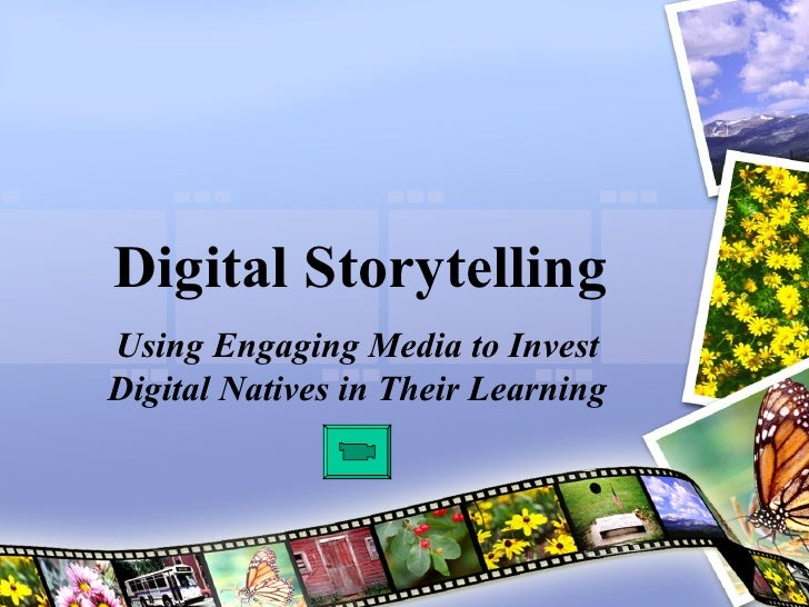 Digital Storytelling Using Engaging Media to Invest Digital Natives in Their Learning
