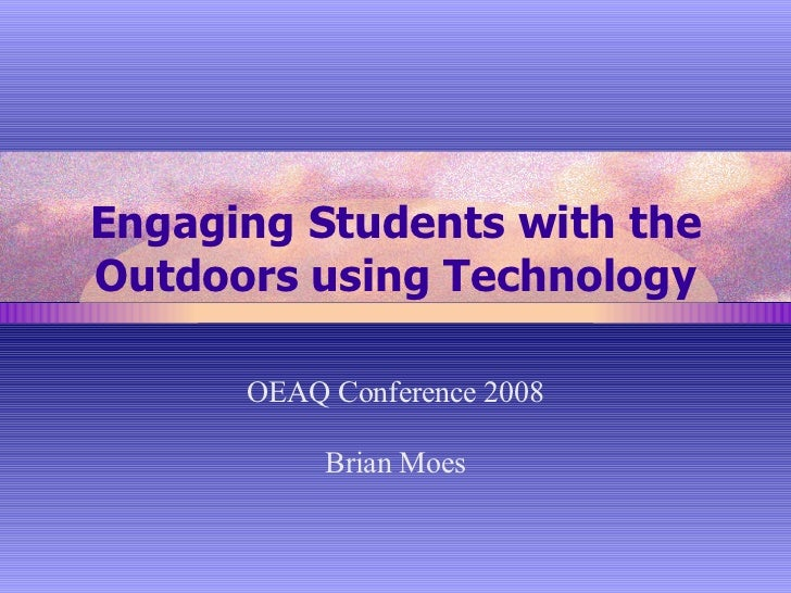 Engaging Students with the Outdoors using Technology OEAQ Conference 2008 Brian Moes