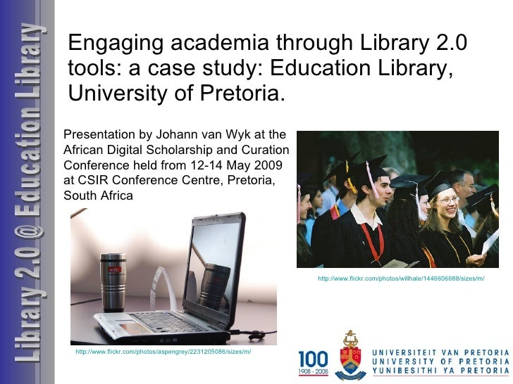 Engaging academia through Library 2.0 tools: a case study: Education Library,  University of Pretoria. Library 2.0 @ Educa...