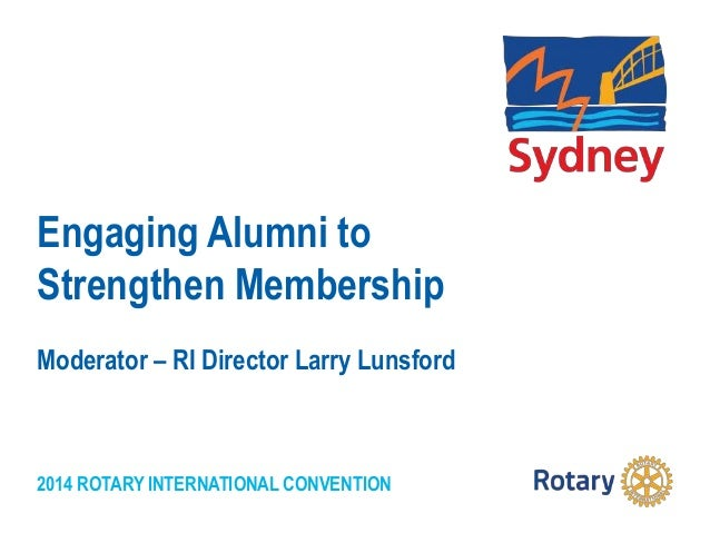 2014 ROTARY INTERNATIONAL CONVENTION Engaging Alumni to Strengthen Membership Moderator – RI Director Larry Lunsford