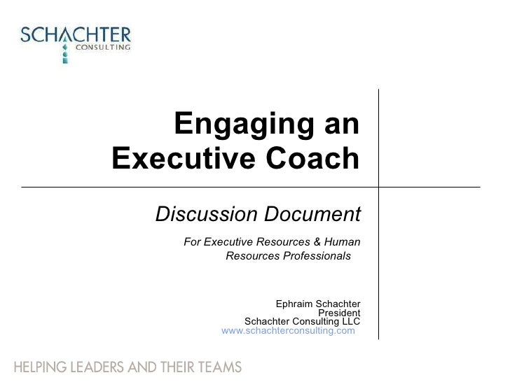Engaging an Executive Coach Discussion Document For Executive Resources & Human Resources Professionals   Ephraim Schachte...