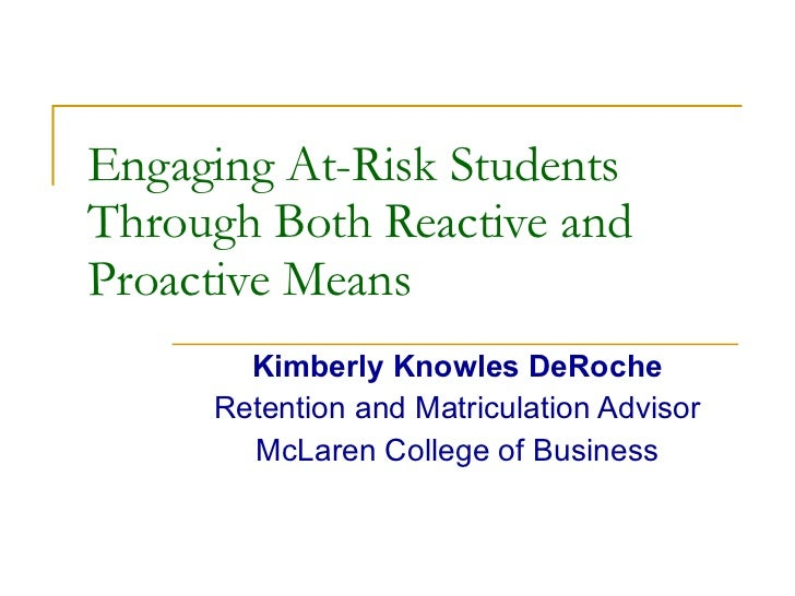 Engaging At-Risk Students Through Both Reactive and Proactive Means Kimberly Knowles DeRoche Retention and Matriculation A...