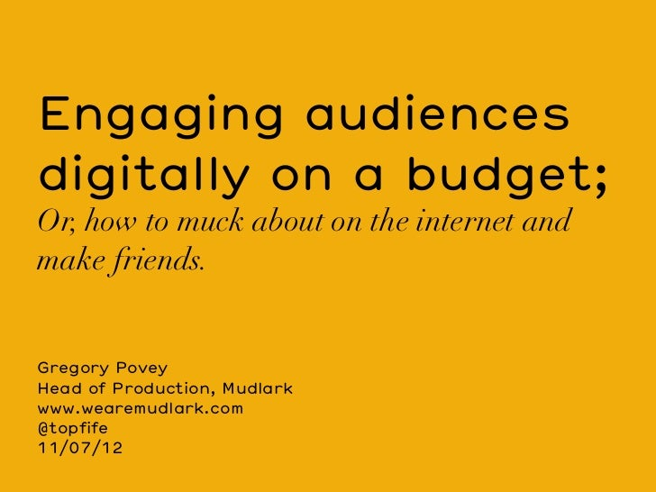 Engaging audiencesdigitally on a budget;Or, how to muck about on the internet andmake friends.Gregory PoveyHead of Product...
