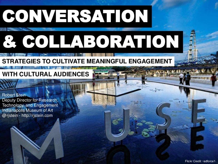 CONVERSATION& COLLABORATIONSTRATEGIES TO CULTIVATE MEANINGFUL ENGAGEMENTWITH CULTURAL AUDIENCESRobert SteinDeputy Director...