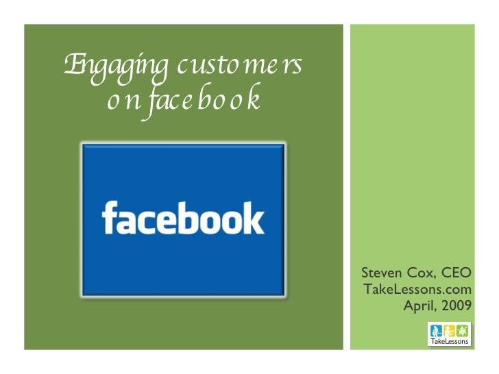 Engaging customers on facebook <ul><li>Steven Cox, CEO </li></ul><ul><li>TakeLessons.com </li></ul><ul><li>April, 2009 </l...