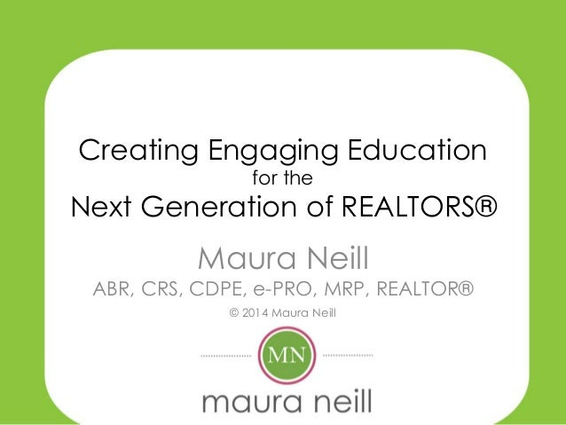Creating Engaging Education for the Next Generation of REALTORS® Maura Neill ABR, CRS, CDPE, e-PRO, MRP, REALTOR® © 2014 M...