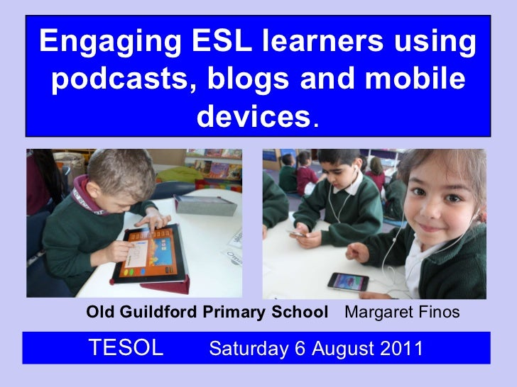 Old Guildford Primary School Margaret Finos TESOL  Saturday 6 August 2011 Engaging ESL learners using podcasts, blogs and ...