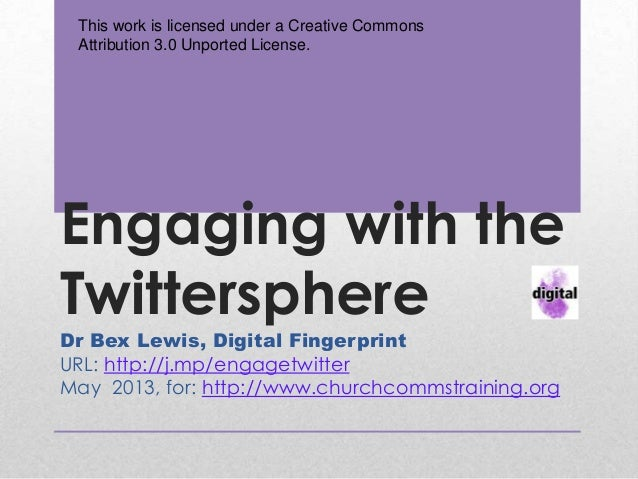 Engaging with theTwittersphereDr Bex Lewis, Digital FingerprintURL: http://j.mp/engagetwitterMay 2013, for: http://www.chu...