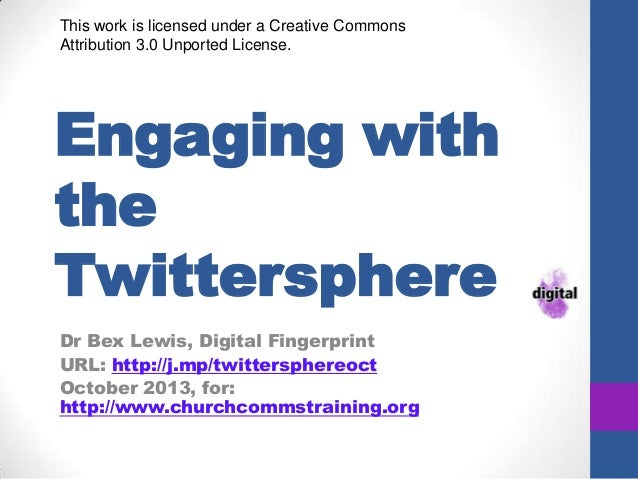 Engaging with the Twittersphere Dr Bex Lewis, Digital Fingerprint URL: http://j.mp/twittersphereoct October 2013, for: htt...