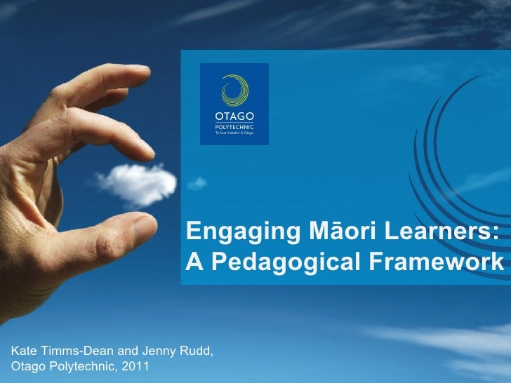 Engaging Māori Learners: A Pedagogical Framework Kate Timms-Dean and Jenny Rudd, Otago Polytechnic, 2011