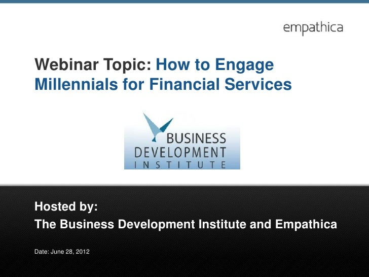 Webinar Topic: How to EngageMillennials for Financial ServicesHosted by:The Business Development Institute and EmpathicaDa...