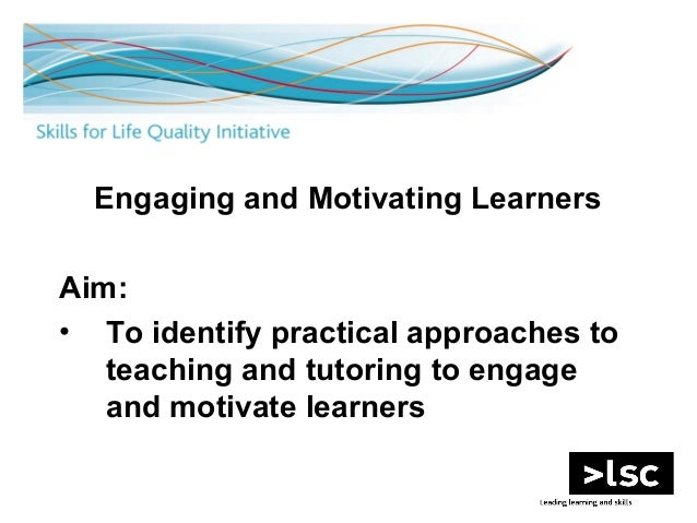 1 Engaging and Motivating Learners Aim: • To identify practical approaches to teaching and tutoring to engage and motivate...