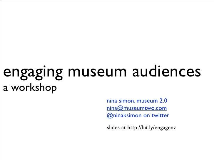 engaging museum audiences a workshop              nina simon, museum 2.0              nina@museumtwo.com              @nin...