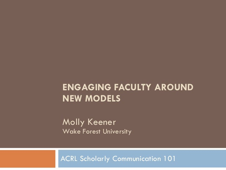 ENGAGING FACULTY AROUND NEW MODELS Molly Keener Wake Forest University ACRL Scholarly Communication 101