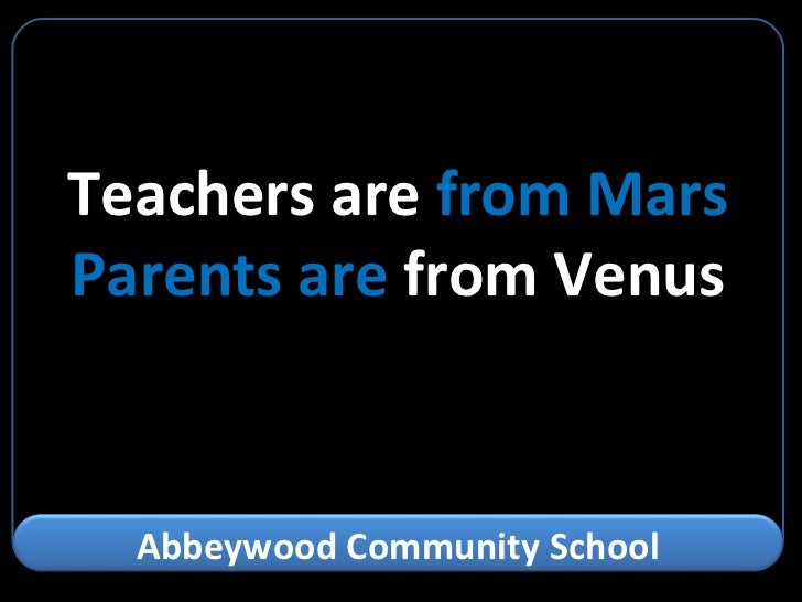 Teachers are  from Mars Parents are  from Venus Abbeywood Community School