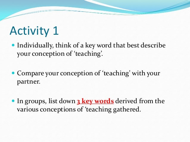 Activity 1 Individually, think of a key word that best describe your conception of 'teaching'. Compare your conception o...