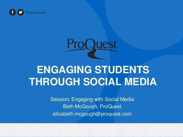ENGAGING STUDENTS THROUGH SOCIAL MEDIA Session: Engaging with Social Media Beth McGough, ProQuest elizabeth.mcgough@proque...
