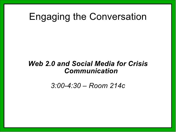 Web 2.0 and Social Media for Crisis Communication 3:00-4:30 – Room 214c Engaging the Conversation