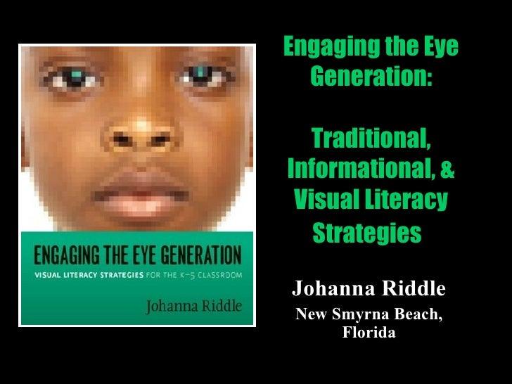 Engaging the Eye Generation: Traditional, Informational, & Visual Literacy Strategies   Johanna Riddle New Smyrna Beach, F...